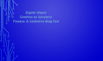 Digital Object Creation as Scholarly Process: A Collective Blog Post