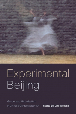 New book from Sasha Su-Ling Welland - Experimental Beijing: Gender and Globalization in Chinese Contemporary Art