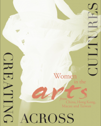 Creating Across Cultures: Women in the Arts from China, Hong Kong, Macau, and Taiwan